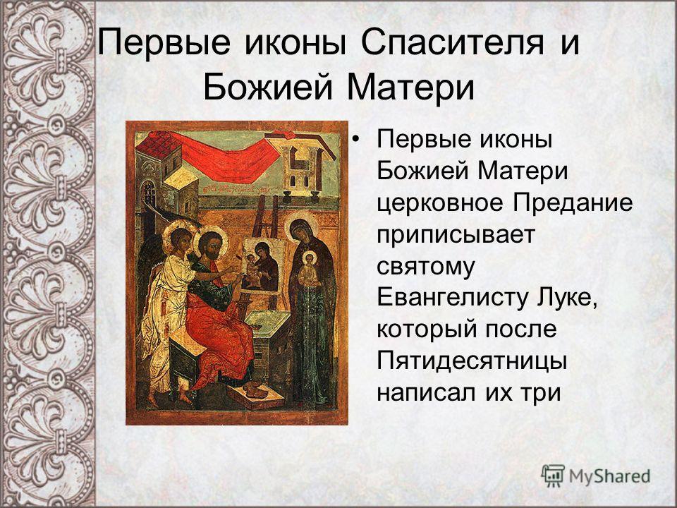 Первые иконы Спасителя и Божией Матери Первые иконы Божией Матери церковное Предание приписывает святому Евангелисту Луке, который после Пятидесятницы написал их три