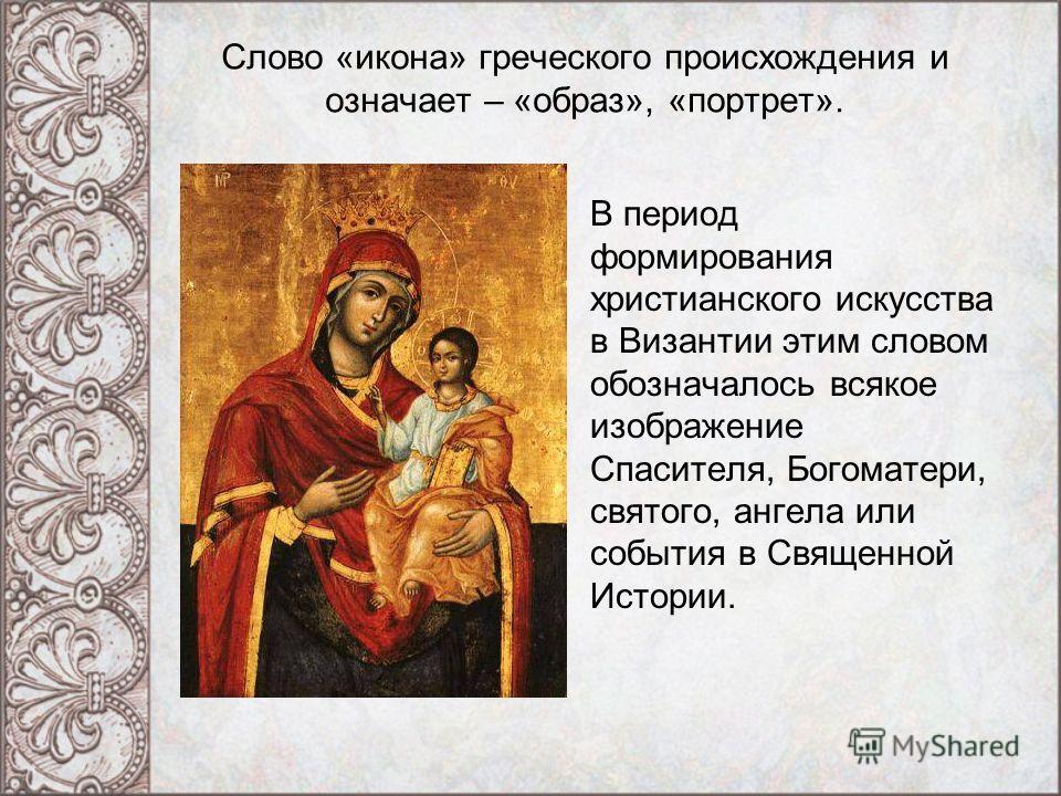 Слово «икона» греческого происхождения и означает – «образ», «портрет». В период формирования христианского искусства в Византии этим словом обозначалось всякое изображение Спасителя, Богоматери, святого, ангела или события в Священной Истории.