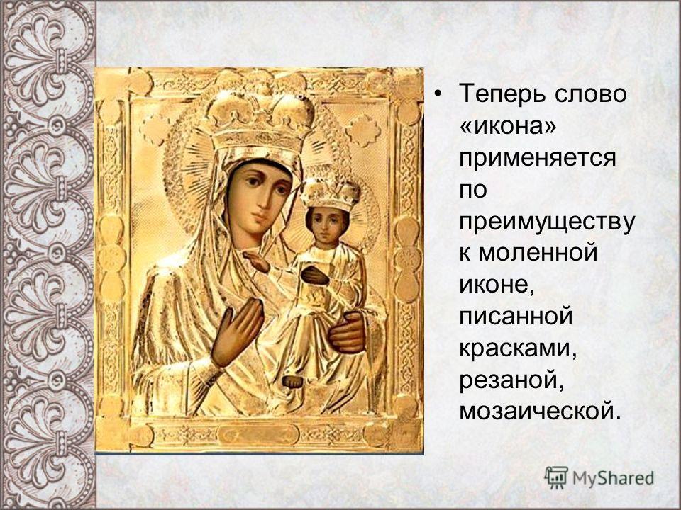 Теперь слово «икона» применяется по преимуществу к моленной иконе, писанной красками, резаной, мозаической.