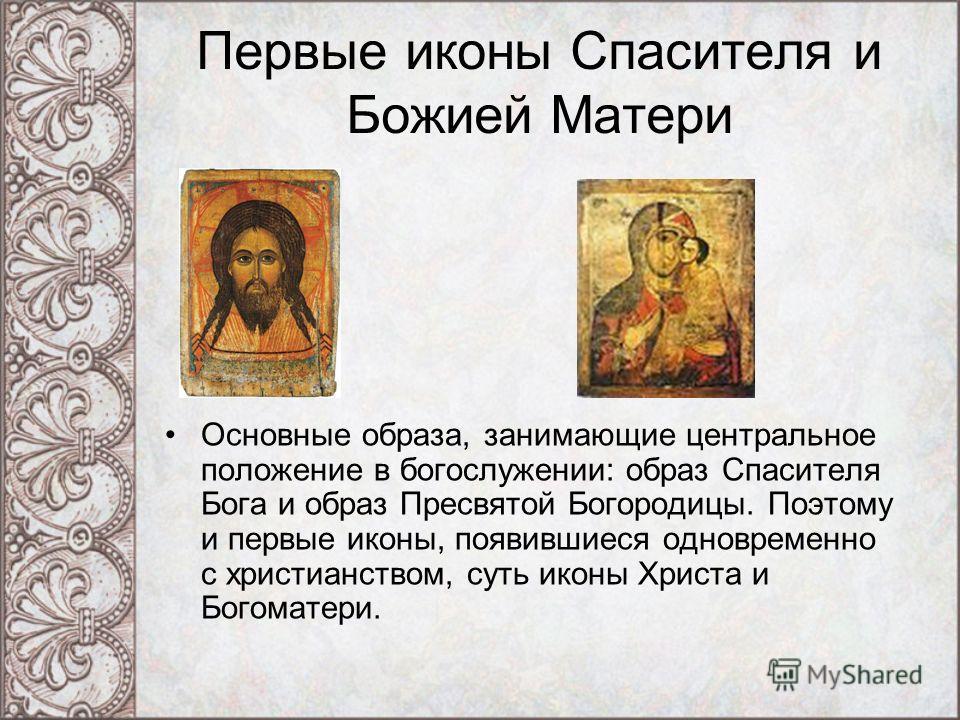 Первые иконы Спасителя и Божией Матери Основные образа, занимающие центральное положение в богослужении: образ Спасителя Бога и образ Пресвятой Богородицы. Поэтому и первые иконы, появившиеся одновременно с христианством, суть иконы Христа и Богомате