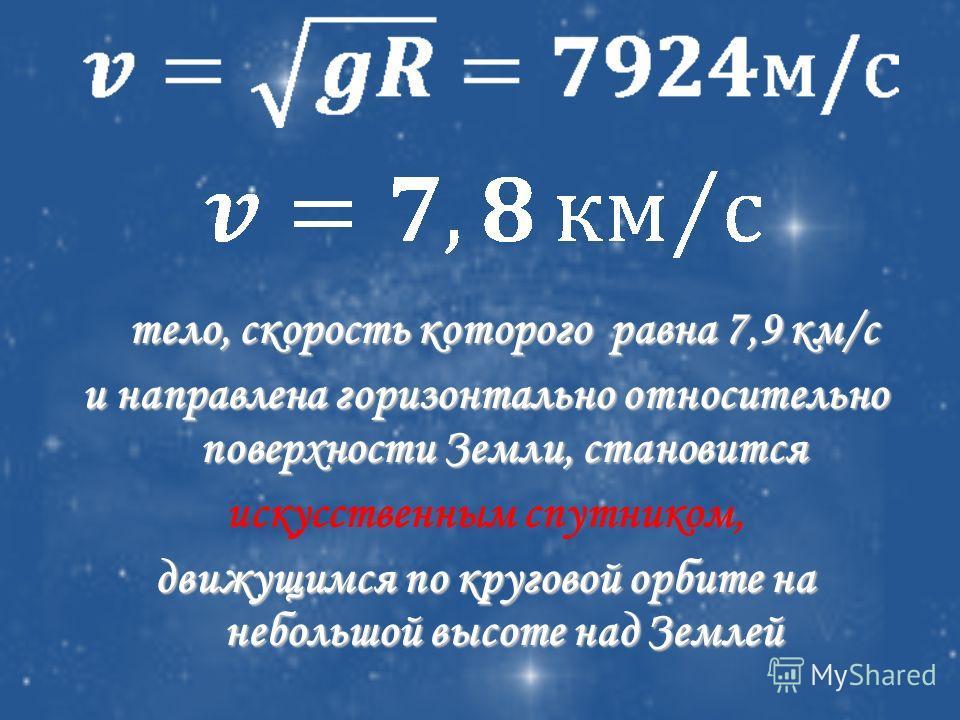 тело, скорость которого равна 7,9 км/с и направлена горизонтально относительно поверхности Земли, становится искусственным спутником, движущимся по круговой орбите на небольшой высоте над Землей