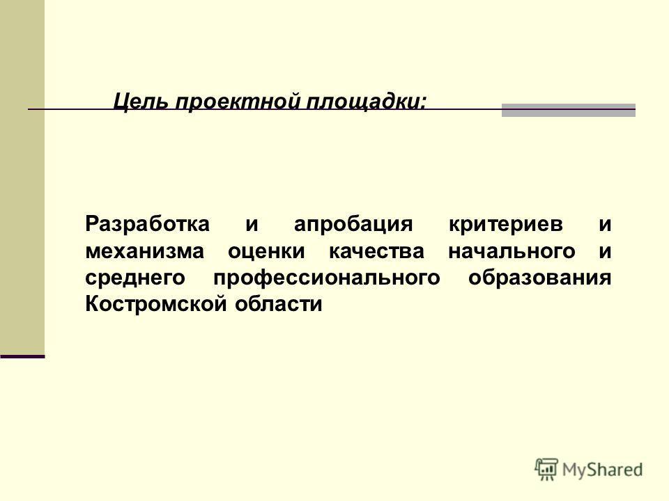Цель проектной площадки: Разработка и апробация критериев и механизма оценки качества начального и среднего профессионального образования Костромской области