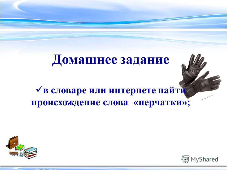 Домашнее задание в словаре или интернете найти происхождение слова «перчатки»;