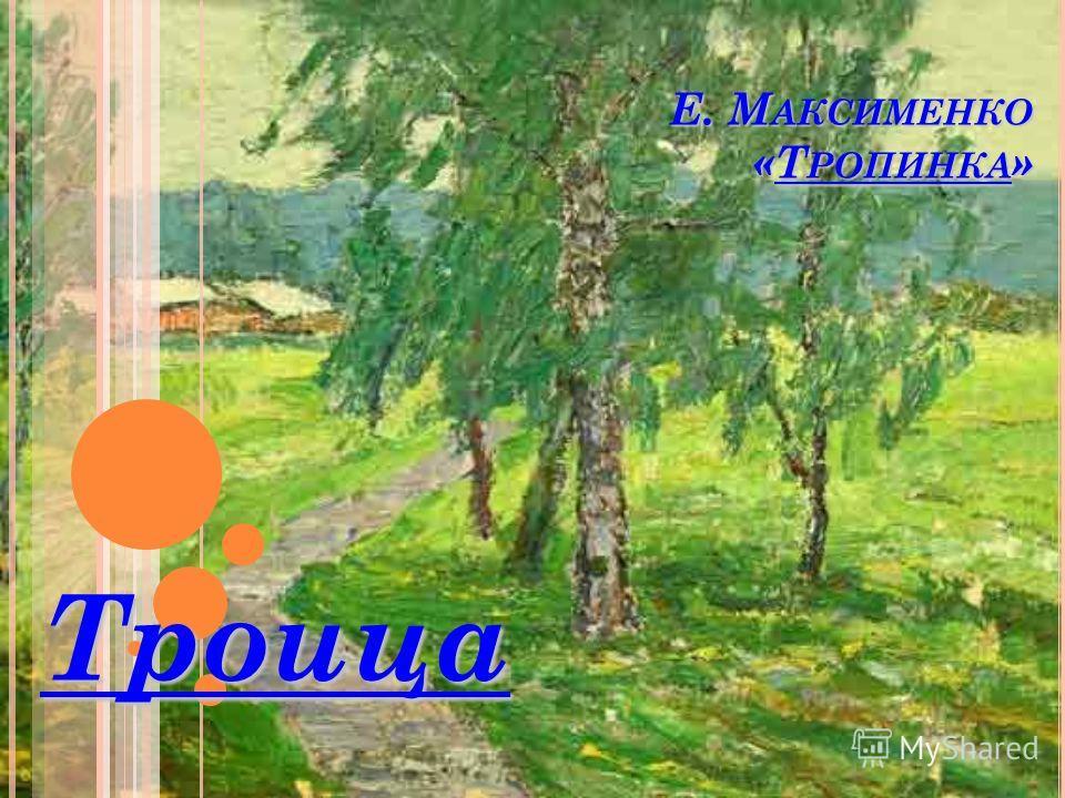 Е. М АКСИМЕНКО «Т РОПИНКА » Троица