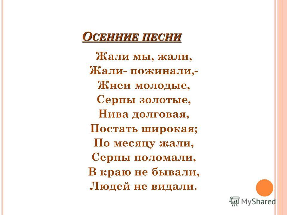 О СЕННИЕ ПЕСНИ Жали мы, жали, Жали- пожинали,- Жнеи молодые, Серпы золотые, Нива долговая, Постать широкая; По месяцу жали, Серпы поломали, В краю не бывали, Людей не видали.