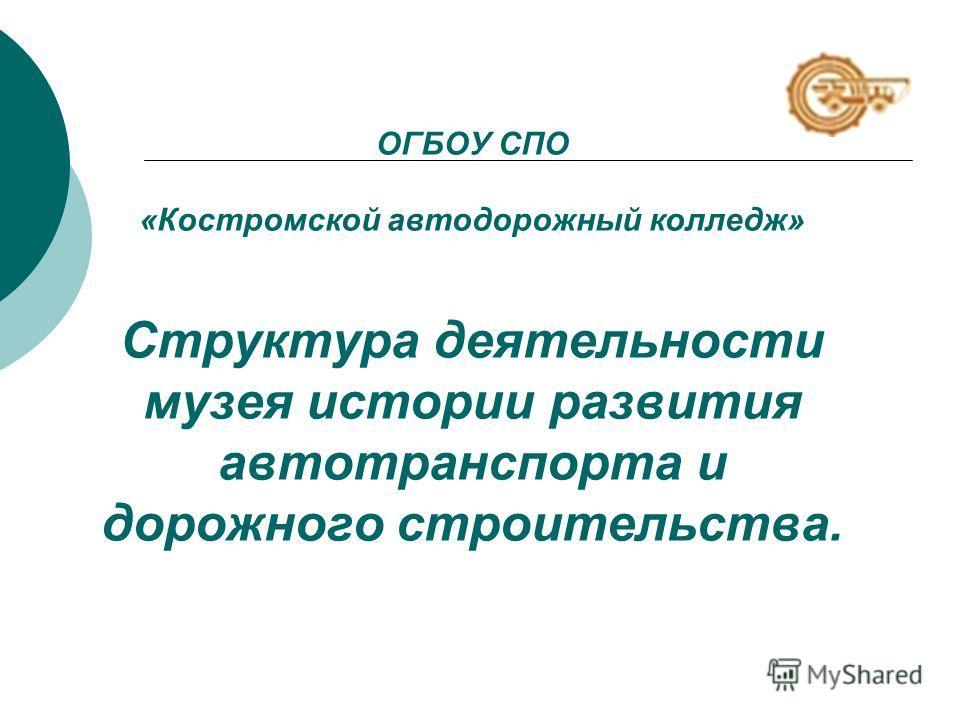 ОГБОУ СПО «Костромской автодорожный колледж» Структура деятельности музея истории развития автотранспорта и дорожного строительства.