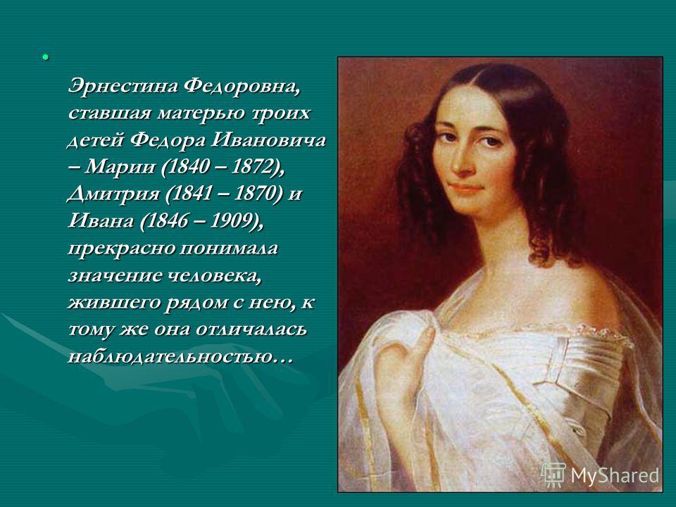 Эрнестина Федоровна, ставшая матерью троих детей Федора Ивановича – Марии (1840 – 1872), Дмитрия (1841 – 1870) и Ивана (1846 – 1909), прекрасно понимала значение человека, жившего рядом с нею, к тому же она отличалась наблюдательностью… Эрнестина Фед