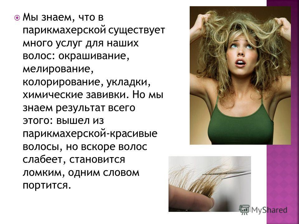 Мы знаем, что в парикмахерской существует много услуг для наших волос: окрашивание, мелирование, колорирование, укладки, химические завивки. Но мы знаем результат всего этого: вышел из парикмахерской-красивые волосы, но вскоре волос слабеет, становит