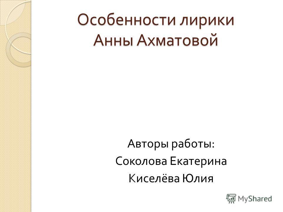 Особенности лирики Анны Ахматовой Авторы работы : Соколова Екатерина Киселёва Юлия