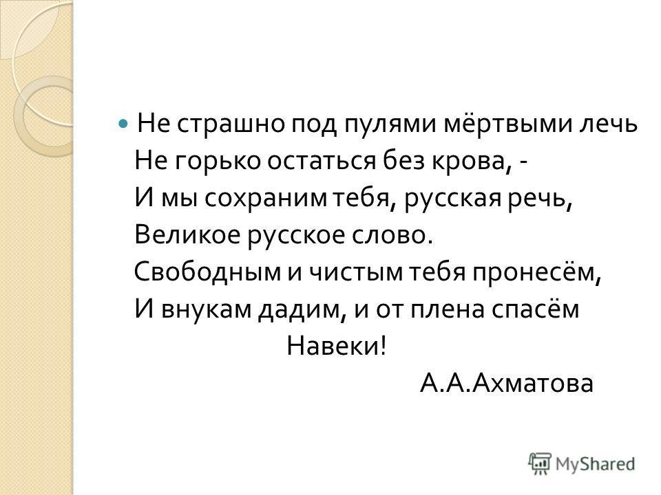 Не страшно под пулями мёртвыми лечь Не горько остаться без крова, - И мы сохраним тебя, русская речь, Великое русское слово. Свободным и чистым тебя пронесём, И внукам дадим, и от плена спасём Навеки ! А. А. Ахматова