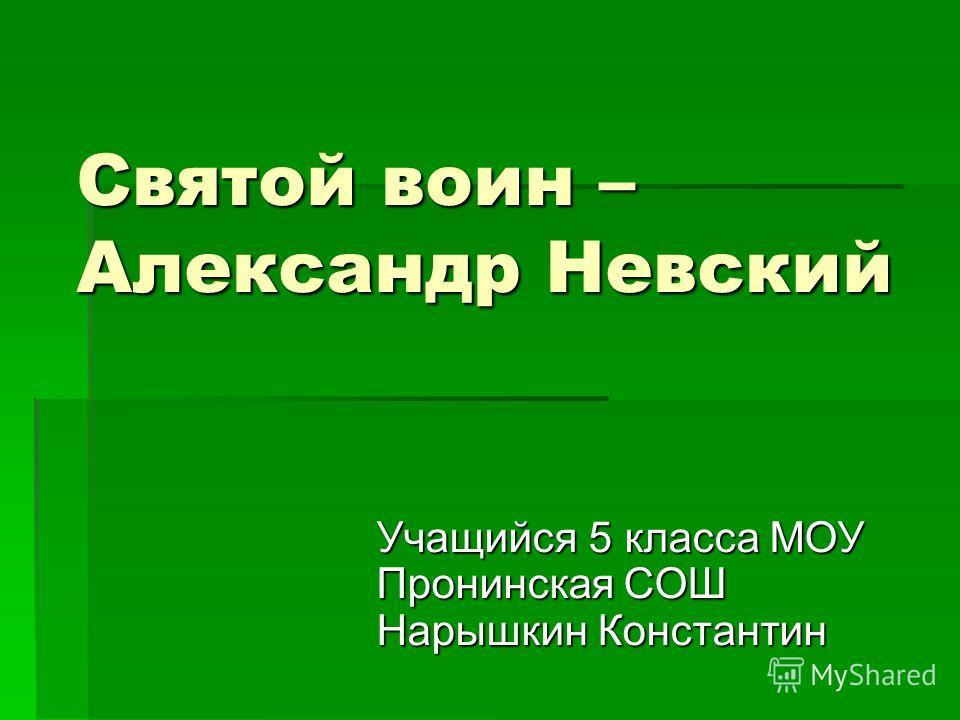 Святой воин – Александр Невский Учащийся 5 класса МОУ Пронинская СОШ Нарышкин Константин