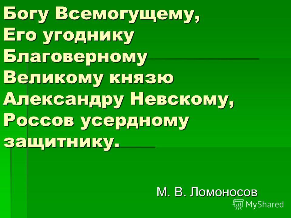 Богу Всемогущему, Его угоднику Благоверному Великому князю Александру Невскому, Россов усердному защитнику. М. В. Ломоносов