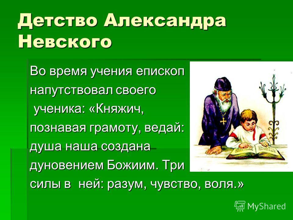 Детство Александра Невского Во время учения епископ напутствовал своего ученика: «Княжич, ученика: «Княжич, познавая грамоту, ведай: душа наша создана дуновением Божиим. Три силы в ней: разум, чувство, воля.»