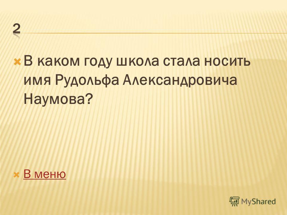 В каком году школа стала носить имя Рудольфа Александровича Наумова? В меню