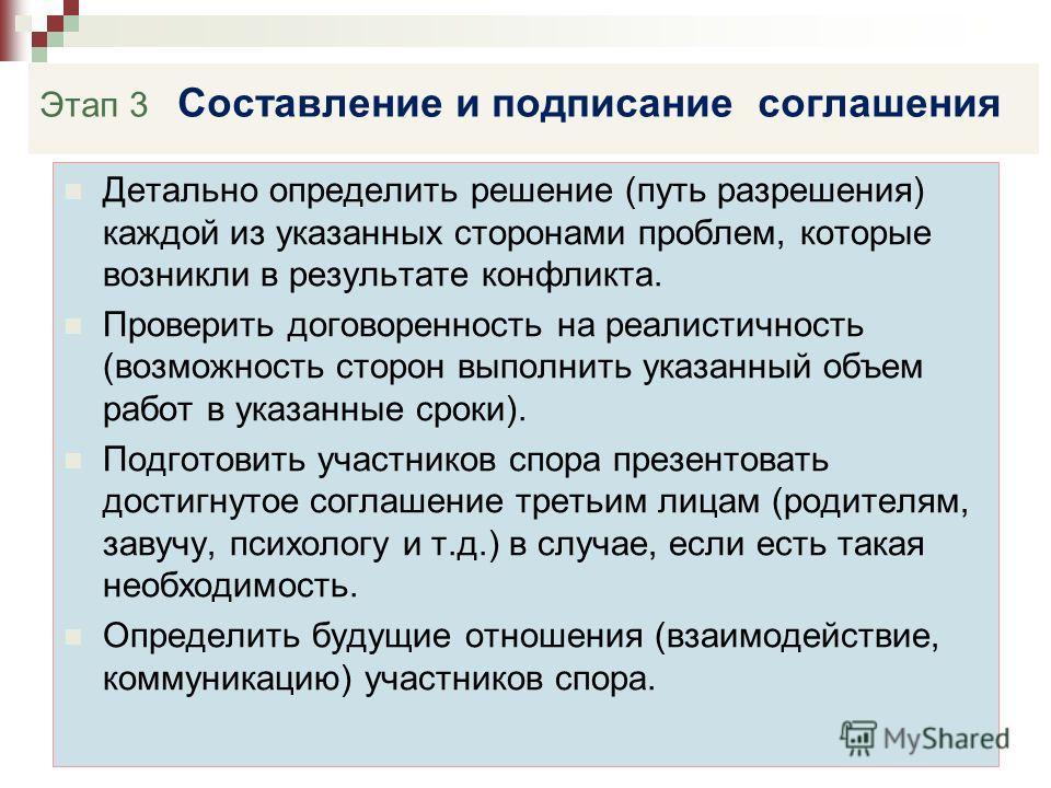 Этап 3 Составление и подписание соглашения Детально определить решение (путь разрешения) каждой из указанных сторонами проблем, которые возникли в результате конфликта. Проверить договоренность на реалистичность (возможность сторон выполнить указанны