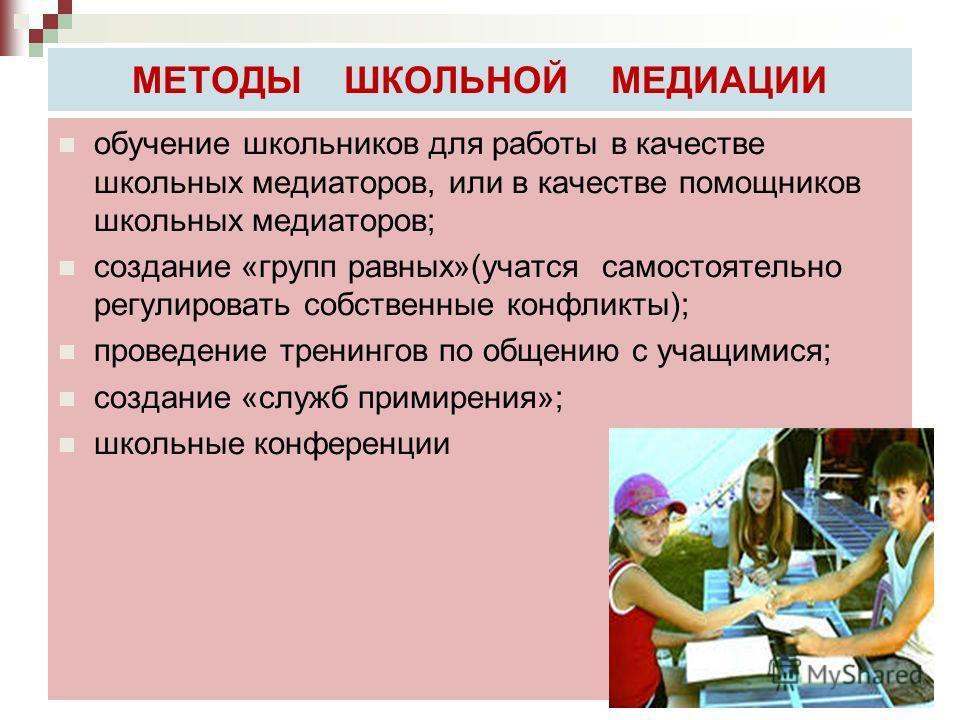 МЕТОДЫ ШКОЛЬНОЙ МЕДИАЦИИ обучение школьников для работы в качестве школьных медиаторов, или в качестве помощников школьных медиаторов; создание «групп равных»(учатся самостоятельно регулировать собственные конфликты); проведение тренингов по общению