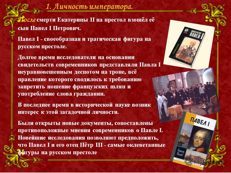 После смерти Екатерины II на престол взошёл её сын Павел I Петрович. Павел I - своеобразная и трагическая фигура на русском престоле. Долгое время исследователи на основании свидетельств современников представляли Павла I неуравновешенным деспотом на