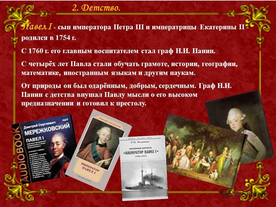 Павел I - сын императора Петра III и императрицы Екатерины II - родился в 1754 г. С 1760 г. его главным воспитателем стал граф Н.И. Панин. С четырёх лет Павла стали обучать грамоте, истории, географии, математике, иностранным языкам и другим наукам.