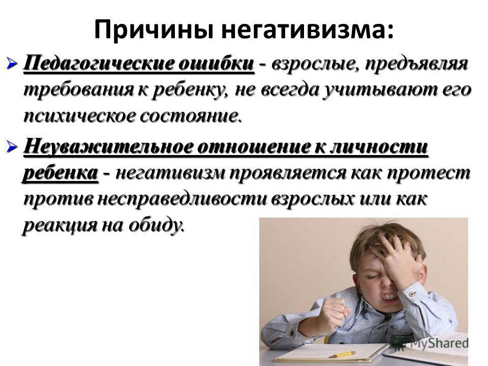 Причины негативизма: Педагогические ошибки - взрослые, предъявляя требования к ребенку, не всегда учитывают его психическое состояние. Педагогические ошибки - взрослые, предъявляя требования к ребенку, не всегда учитывают его психическое состояние. Н