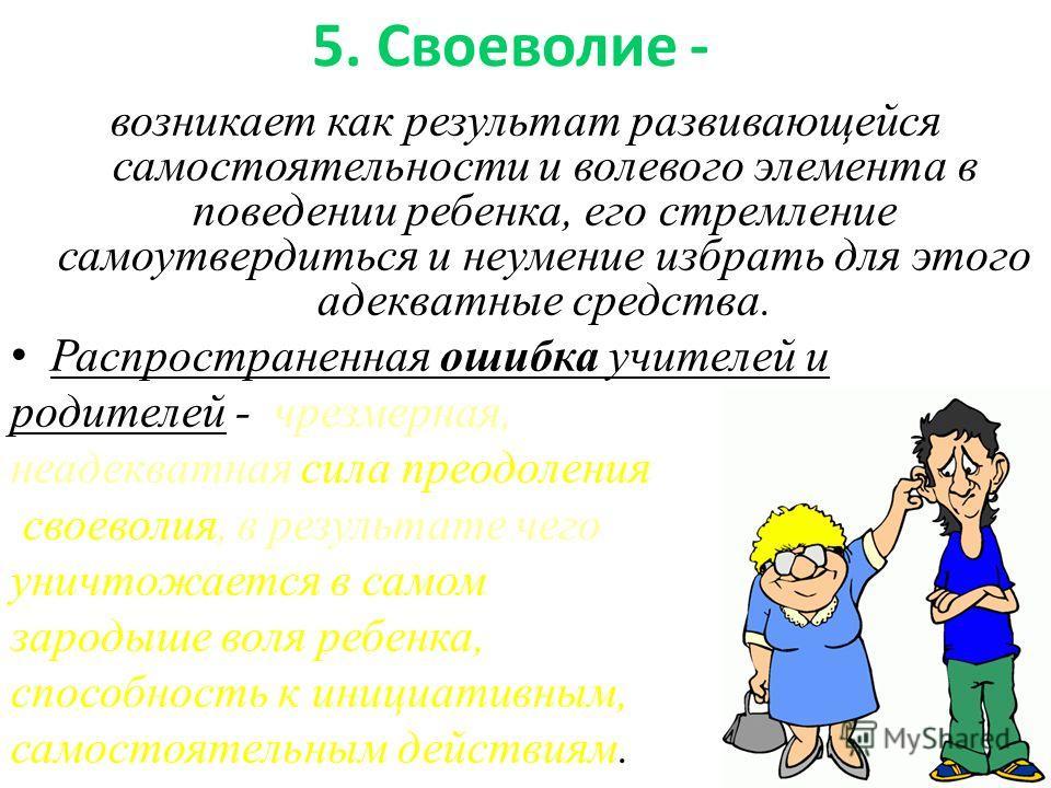5. Своеволие - возникает как результат развивающейся самостоятельности и волевого элемента в поведении ребенка, его стремление самоутвердиться и неумение избрать для этого адекватные средства. Распространенная ошибка учителей и родителей - чрезмерная