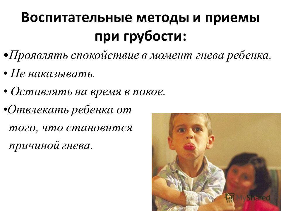Воспитательные методы и приемы при грубости: Проявлять спокойствие в момент гнева ребенка. Не наказывать. Оставлять на время в покое. Отвлекать ребенка от того, что становится причиной гнева.