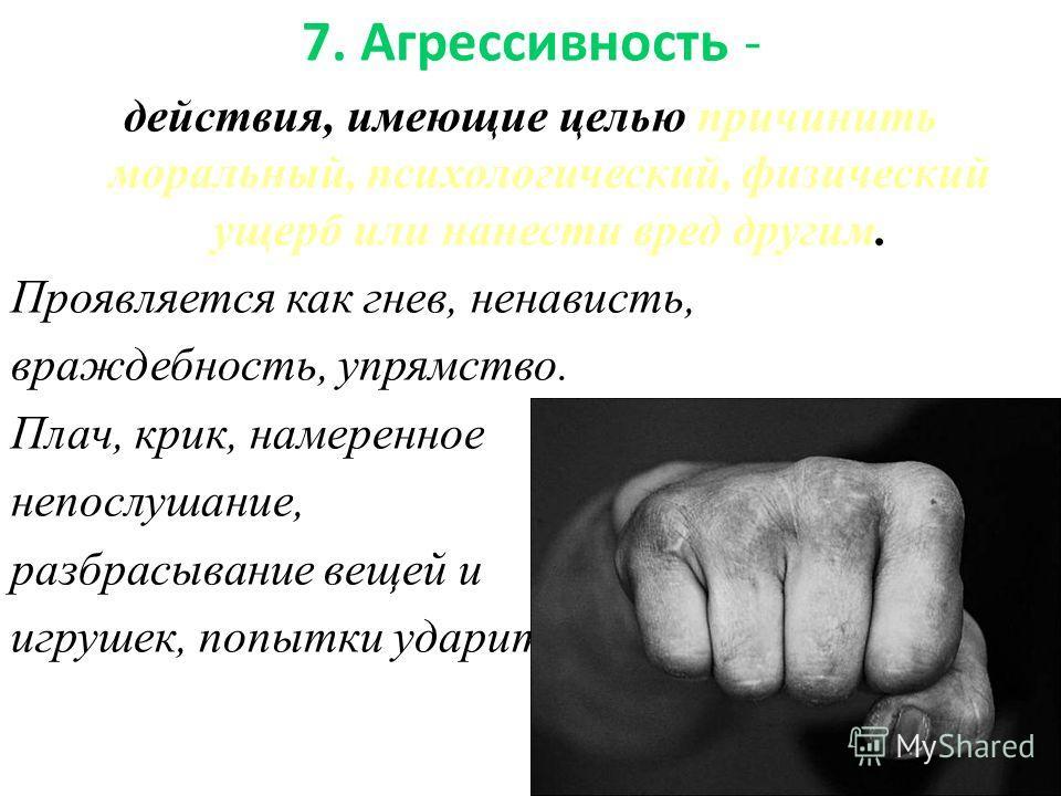 7. Агрессивность - действия, имеющие целью причинить моральный, психологический, физический ущерб или нанести вред другим. Проявляется как гнев, ненависть, враждебность, упрямство. Плач, крик, намеренное непослушание, разбрасывание вещей и игрушек, п