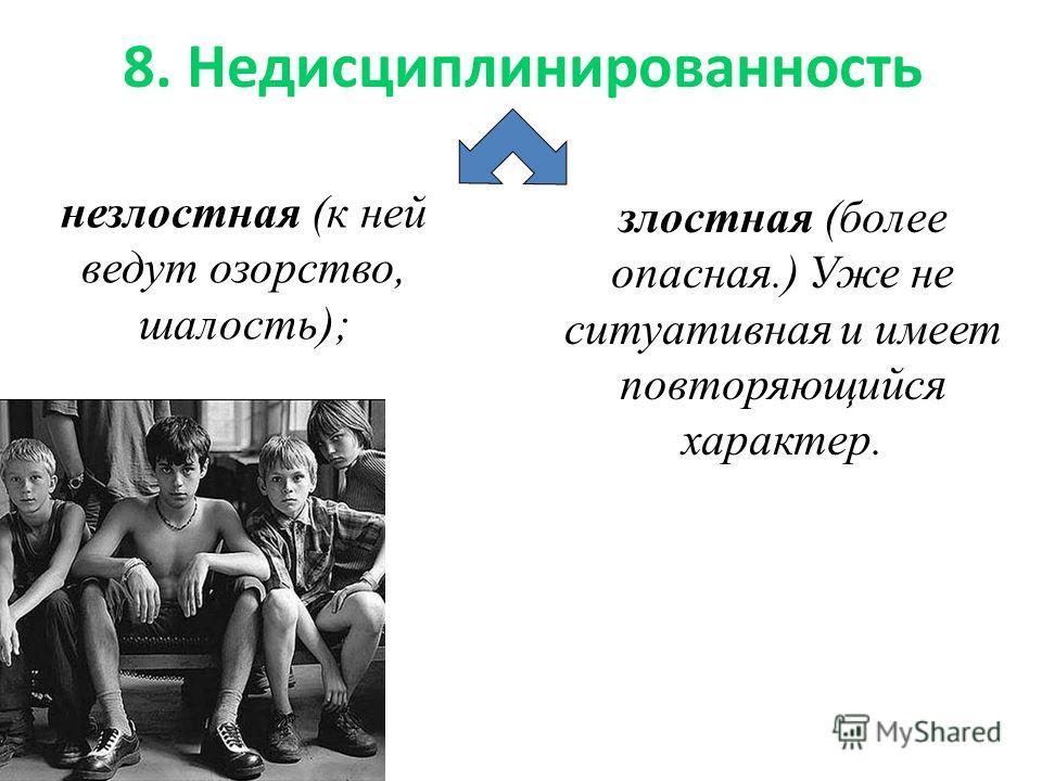 8. Недисциплинированность незлостная (к ней ведут озорство, шалость); злостная (более опасная.) Уже не ситуативная и имеет повторяющийся характер.