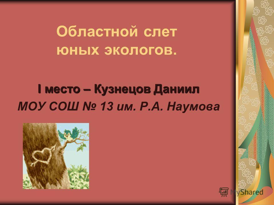 Областной слет юных экологов. I место – Кузнецов Даниил МОУ СОШ 13 им. Р.А. Наумова