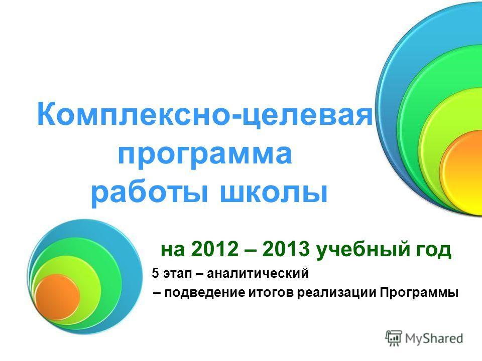 Комплексно-целевая программа работы школы на 2012 – 2013 учебный год 5 этап – аналитический – подведение итогов реализации Программы