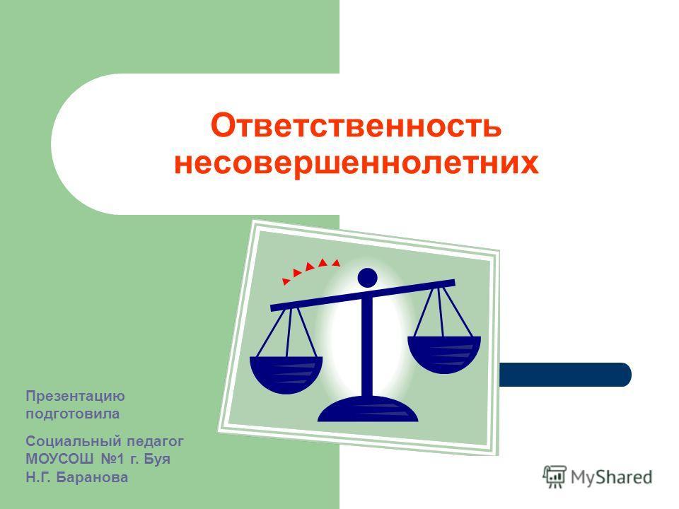 Ответственность несовершеннолетних Презентацию подготовила Социальный педагог МОУСОШ 1 г. Буя Н.Г. Баранова
