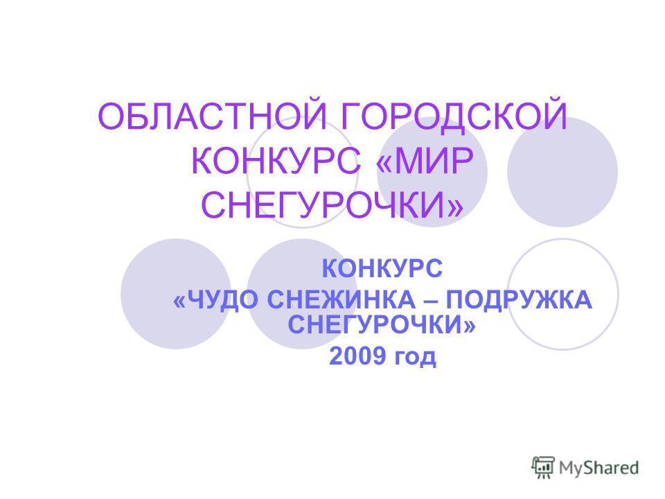 ОБЛАСТНОЙ ГОРОДСКОЙ КОНКУРС «МИР СНЕГУРОЧКИ» КОНКУРС «ЧУДО СНЕЖИНКА – ПОДРУЖКА СНЕГУРОЧКИ» 2009 год