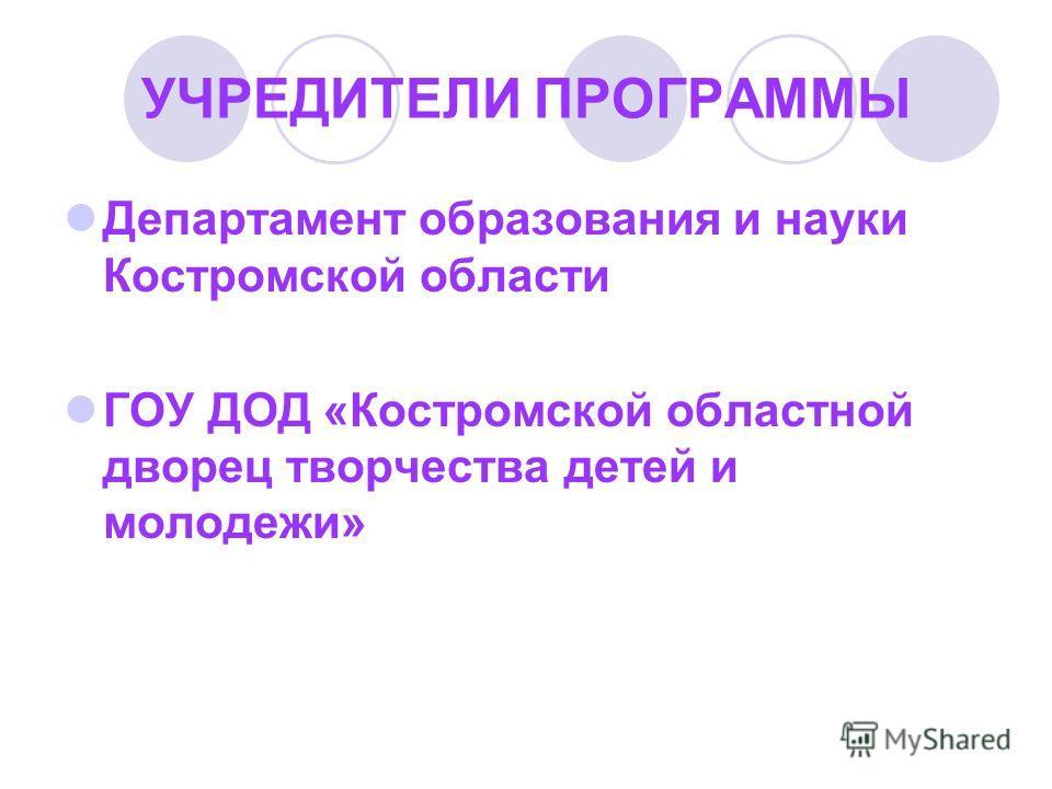 УЧРЕДИТЕЛИ ПРОГРАММЫ Департамент образования и науки Костромской области ГОУ ДОД «Костромской областной дворец творчества детей и молодежи»
