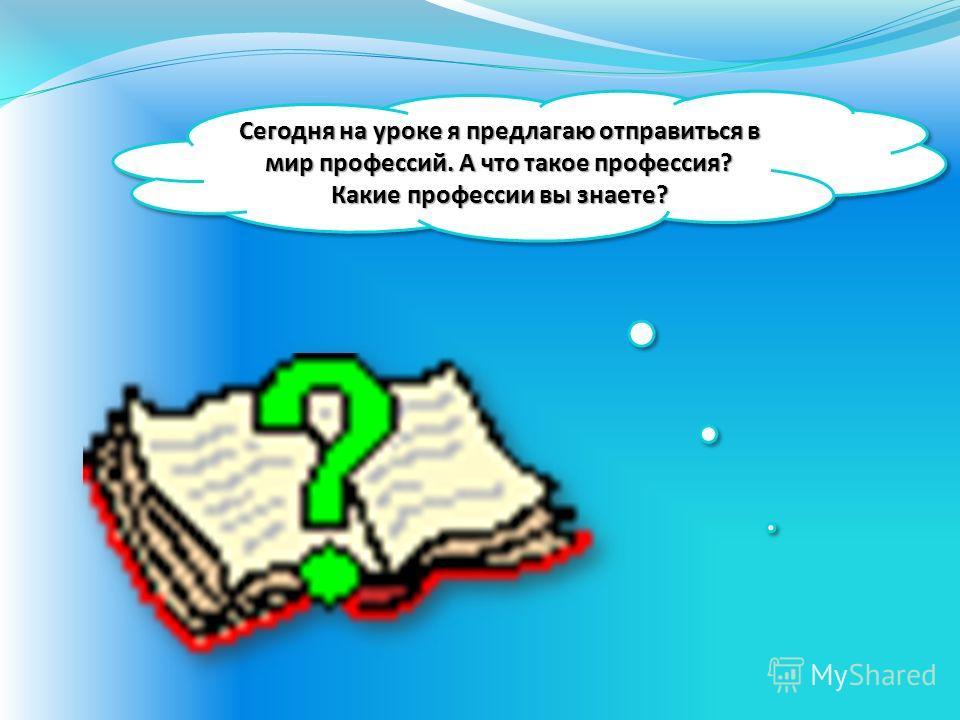 Сегодня на уроке я предлагаю отправиться в мир профессий. А что такое профессия? Какие профессии вы знаете?