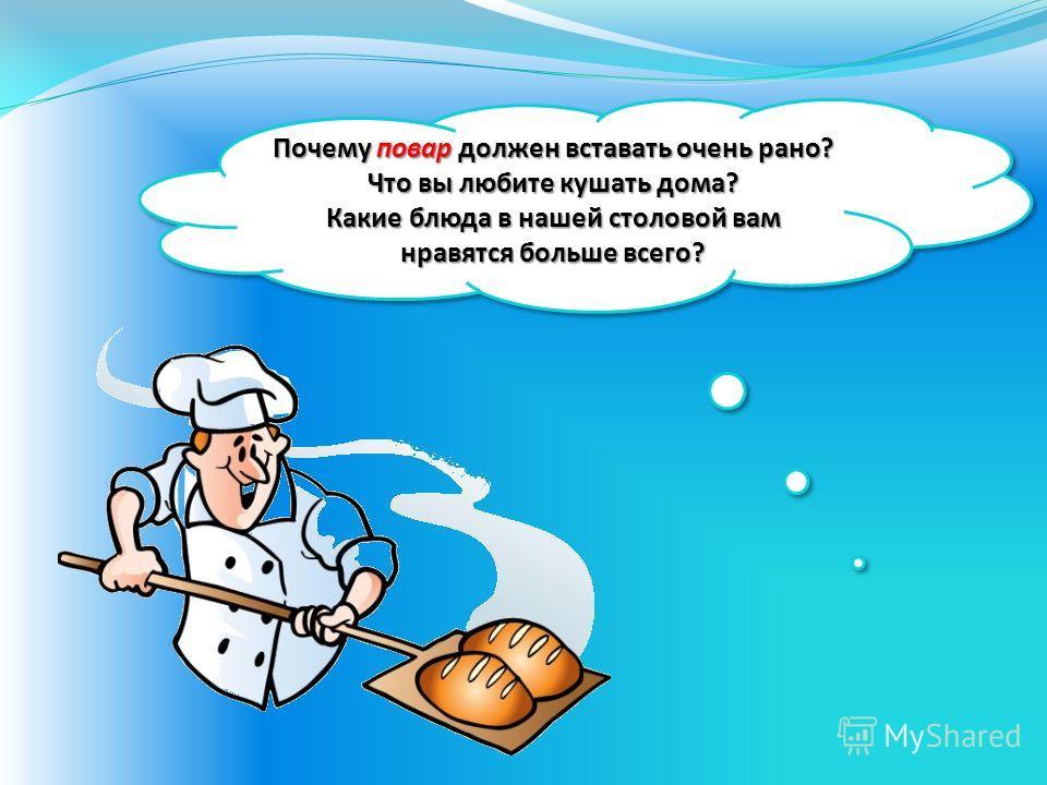 Почему повар должен вставать очень рано? Что вы любите кушать дома? Какие блюда в нашей столовой вам нравятся больше всего? Почему повар должен вставать очень рано? Что вы любите кушать дома? Какие блюда в нашей столовой вам нравятся больше всего?