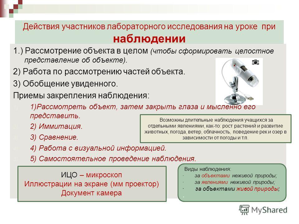 Действия участников лабораторного исследования на уроке при наблюдении 1.) Рассмотрение объекта в целом (чтобы сформировать целостное представление об объекте). 2) Работа по рассмотрению частей объекта. 3) Обобщение увиденного. Приемы закрепления наб