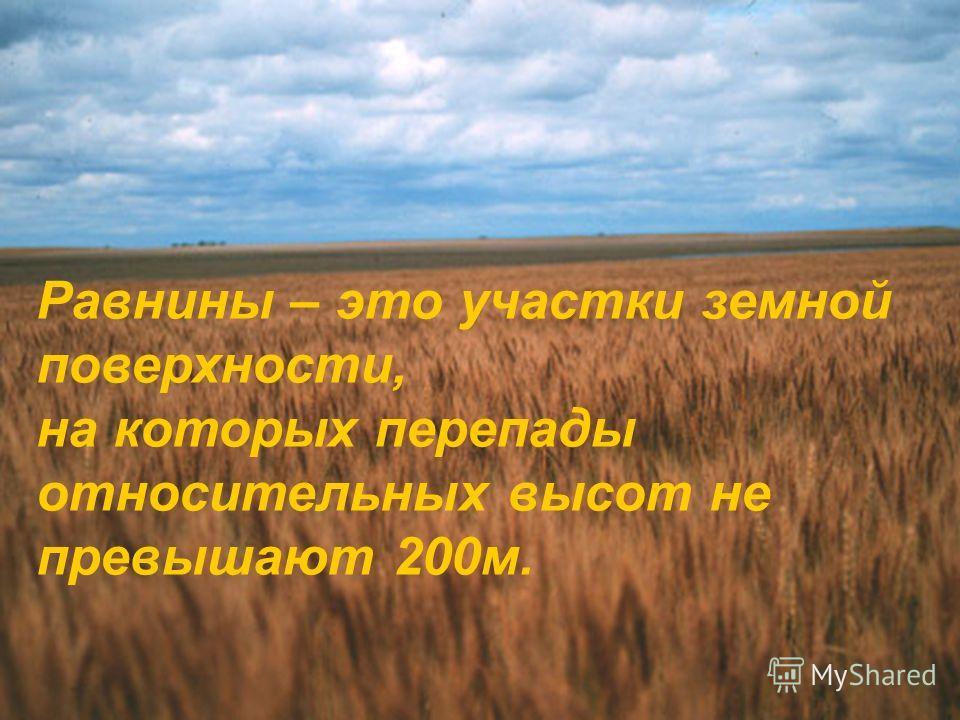 Равнины – это участки земной поверхности, на которых перепады относительных высот не превышают 200м.