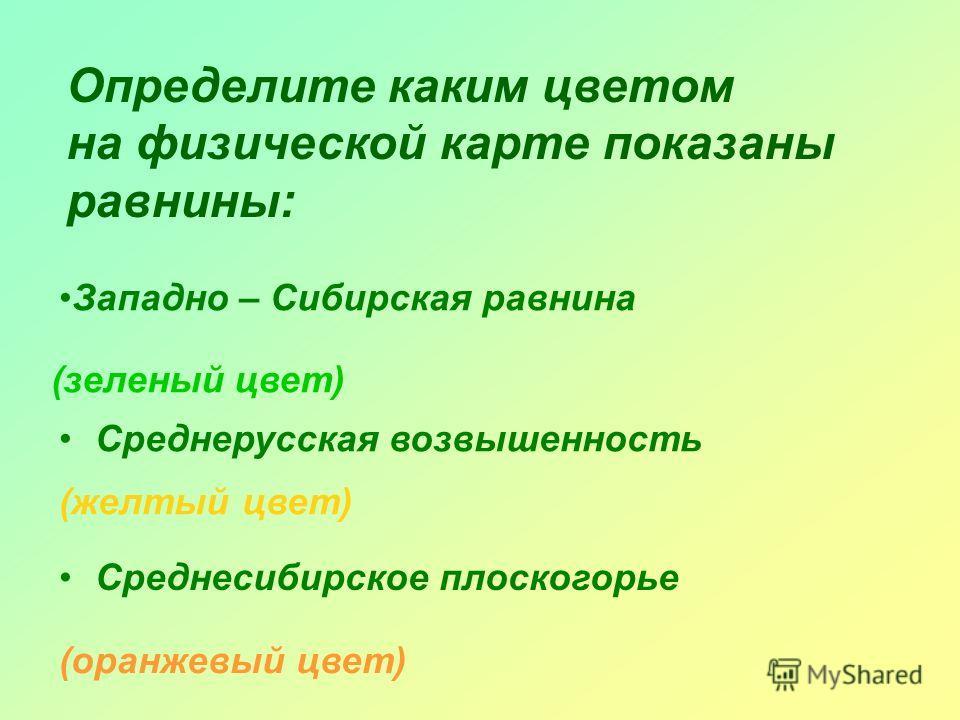 Определите каким цветом на физической карте показаны равнины: Западно – Сибирская равнина (зеленый цвет) Среднерусская возвышенность (желтый цвет) Среднесибирское плоскогорье (оранжевый цвет)