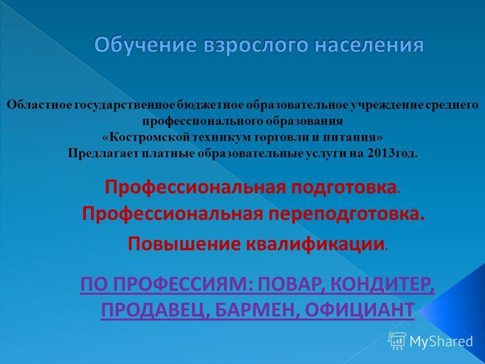 Областное государственное бюджетное образовательное учреждение среднего профессионального образования «Костромской техникум торговли и питания» Предлагает платные образовательные услуги на 2013год. Профессиональная подготовка. Профессиональная перепо