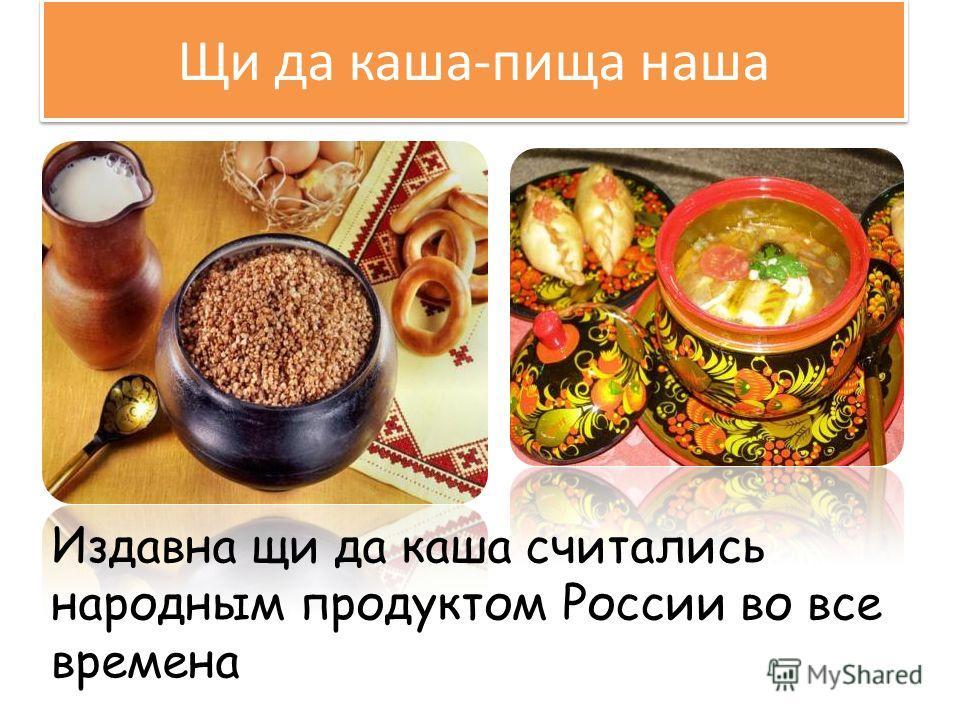 Щи да каша-пища наша Издавна щи да каша считались народным продуктом России во все времена