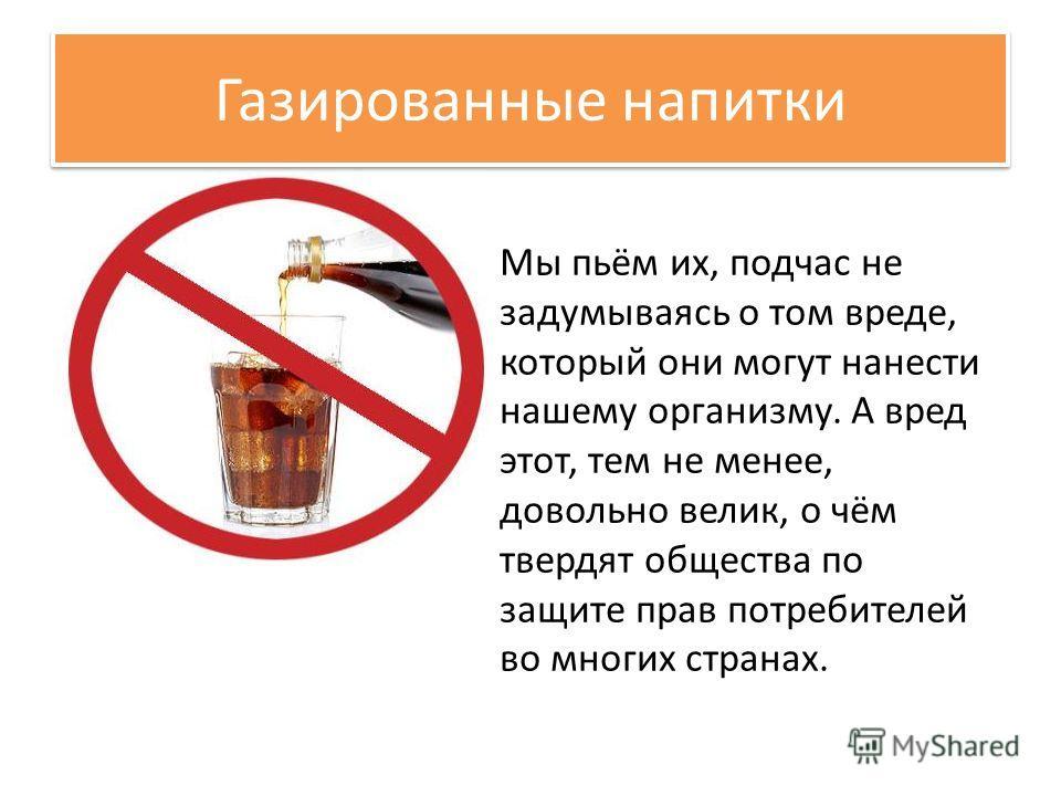 Газированные напитки Мы пьём их, подчас не задумываясь о том вреде, который они могут нанести нашему организму. А вред этот, тем не менее, довольно велик, о чём твердят общества по защите прав потребителей во многих странах.
