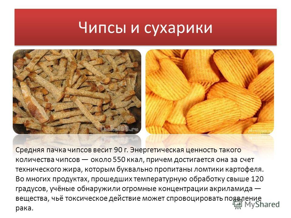 Чипсы и сухарики Средняя пачка чипсов весит 90 г. Энергетическая ценность такого количества чипсов около 550 ккал, причем достигается она за счет технического жира, которым буквально пропитаны ломтики картофеля. Во многих продуктах, прошедших темпера