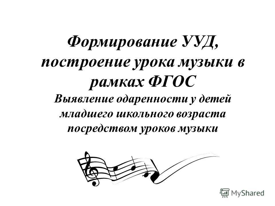 Формирование УУД, построение урока музыки в рамках ФГОС Выявление одаренности у детей младшего школьного возраста посредством уроков музыки