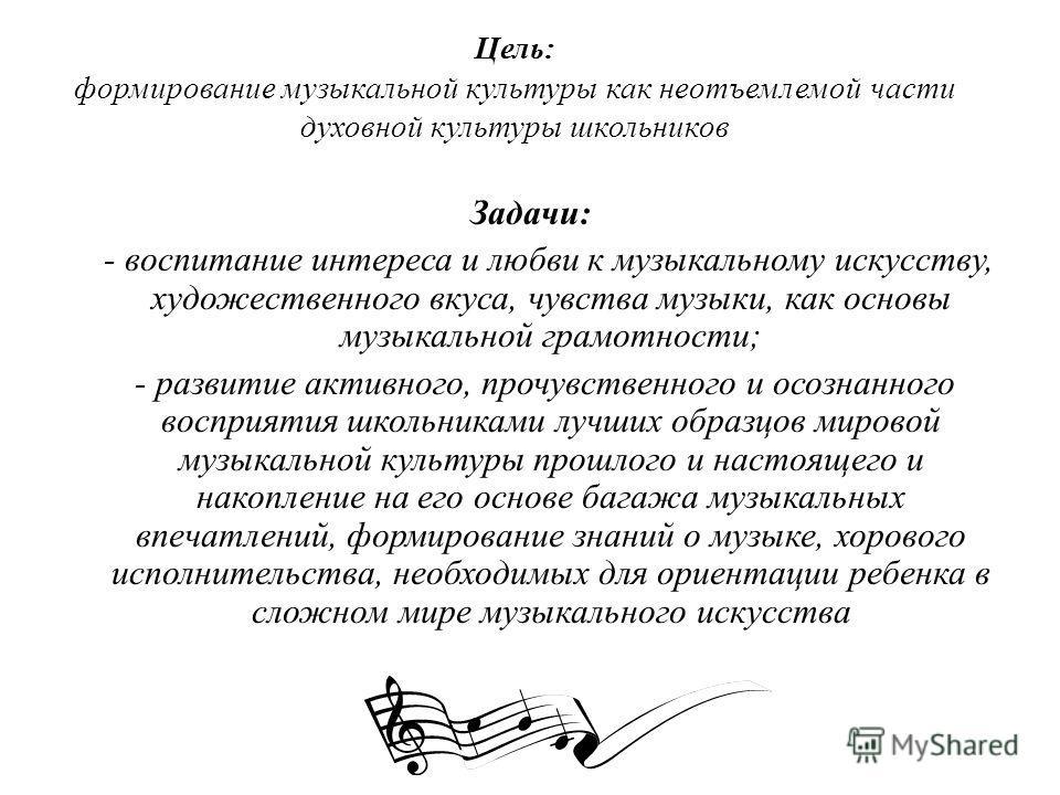 Цель: формирование музыкальной культуры как неотъемлемой части духовной культуры школьников Задачи: - воспитание интереса и любви к музыкальному искусству, художественного вкуса, чувства музыки, как основы музыкальной грамотности; - развитие активног