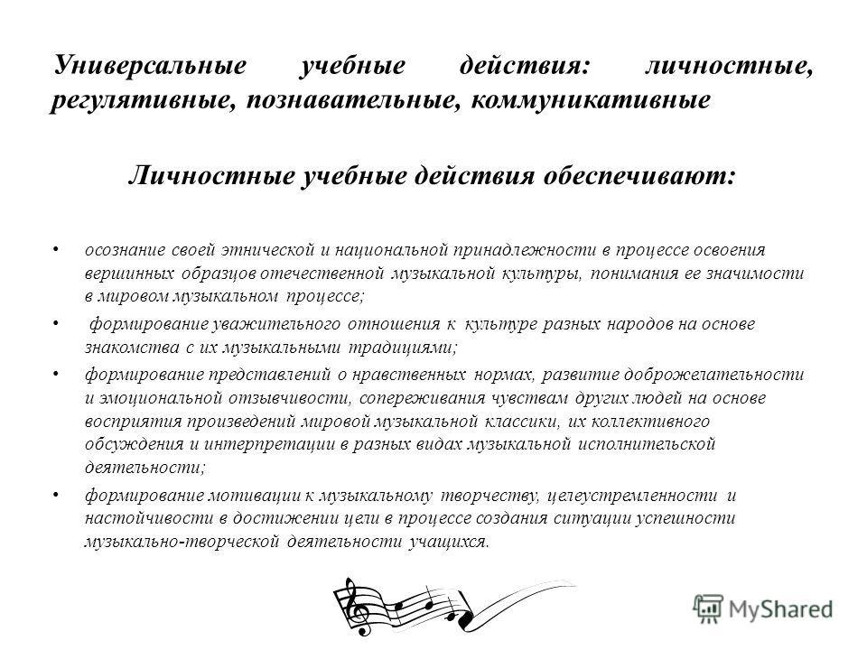 Универсальные учебные действия: личностные, регулятивные, познавательные, коммуникативные Личностные учебные действия обеспечивают: осознание своей этнической и национальной принадлежности в процессе освоения вершинных образцов отечественной музыкаль