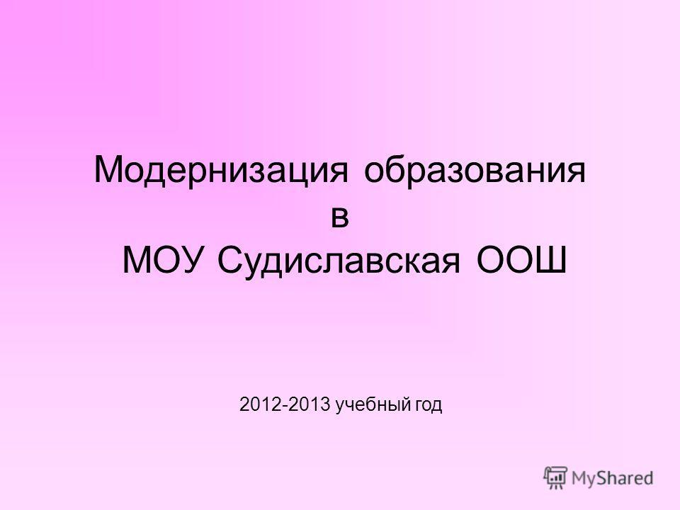 Модернизация образования в МОУ Судиславская ООШ 2012-2013 учебный год