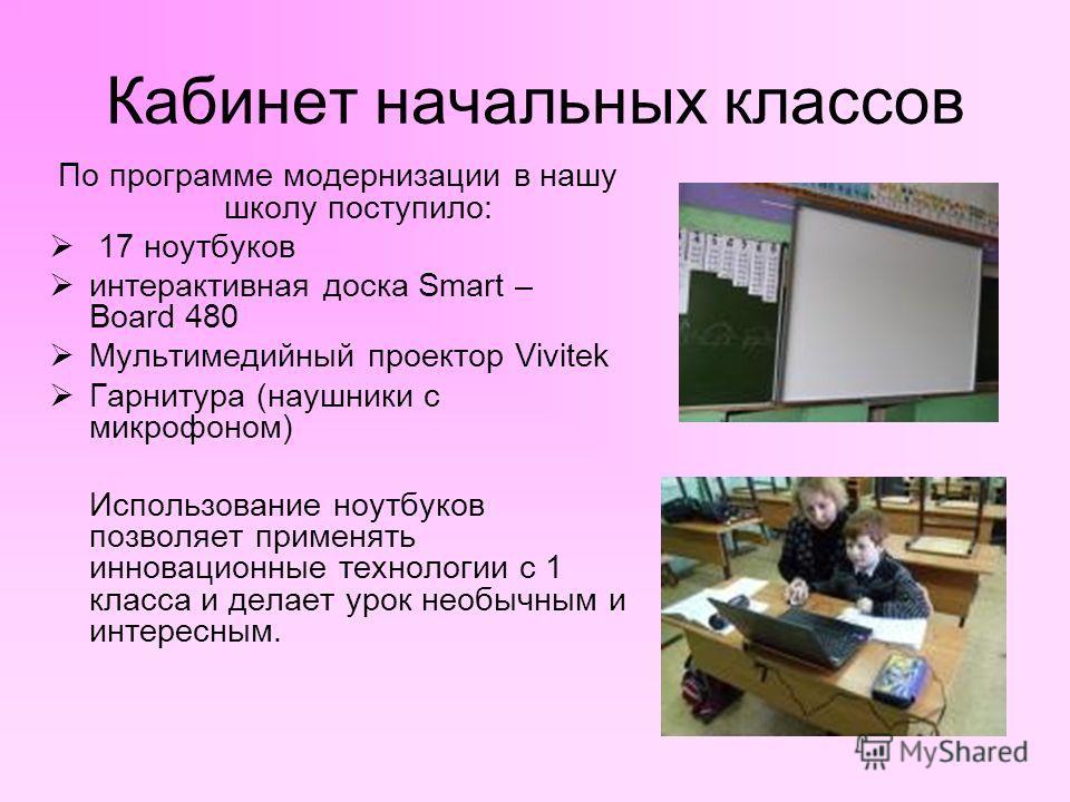Кабинет начальных классов По программе модернизации в нашу школу поступило: 17 ноутбуков интерактивная доска Smart – Board 480 Мультимедийный проектор Vivitek Гарнитура (наушники с микрофоном) Использование ноутбуков позволяет применять инновационные