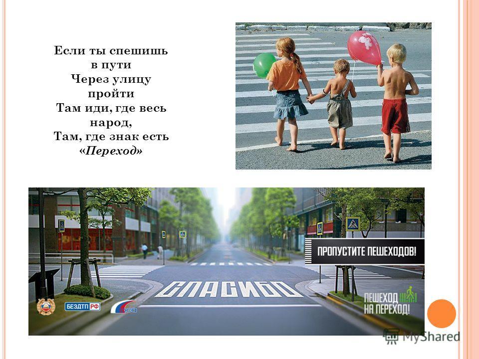 Если ты спешишь в пути Через улицу пройти Там иди, где весь народ, Там, где знак есть « Переход»