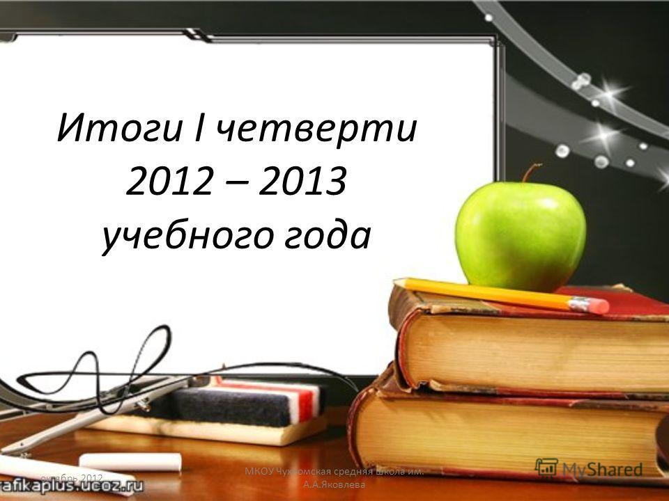 Итоги I четверти 2012 – 2013 учебного года октябрь,2012 МКОУ Чухломская средняя школа им. А.А.Яковлева