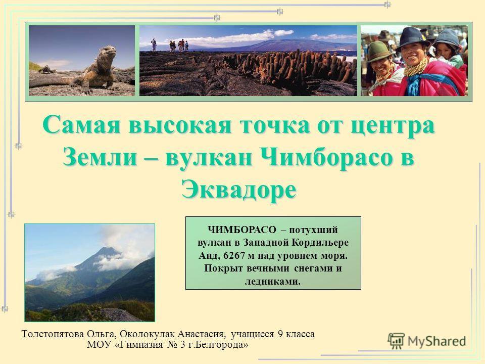 Самая высокая точка от центра Земли – вулкан Чимборасо в Эквадоре Толстопятова Ольга, Околокулак Анастасия, учащиеся 9 класса МОУ «Гимназия 3 г.Белгорода» ЧИМБОРАСО – потухший вулкан в Западной Кордильере Анд, 6267 м над уровнем моря. Покрыт вечными