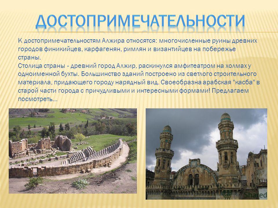 К достопримечательностям Алжира относятся: многочисленные руины древних городов финикийцев, карфагенян, римлян и византийцев на побережье страны. Столица страны - древний город Алжир, раскинулся амфитеатром на холмах у одноименной бухты. Большинство